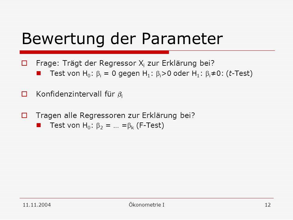 11.11.2004Ökonometrie I12 Bewertung der Parameter Frage: Trägt der Regressor X i zur Erklärung bei? Test von H 0 : i = 0 gegen H 1 : i >0 oder H 1 : i