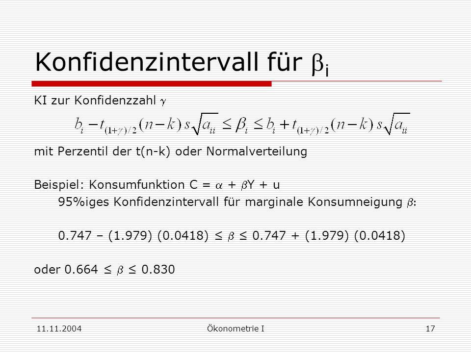 11.11.2004Ökonometrie I17 Konfidenzintervall für i KI zur Konfidenzzahl mit Perzentil der t(n-k) oder Normalverteilung Beispiel: Konsumfunktion C = +