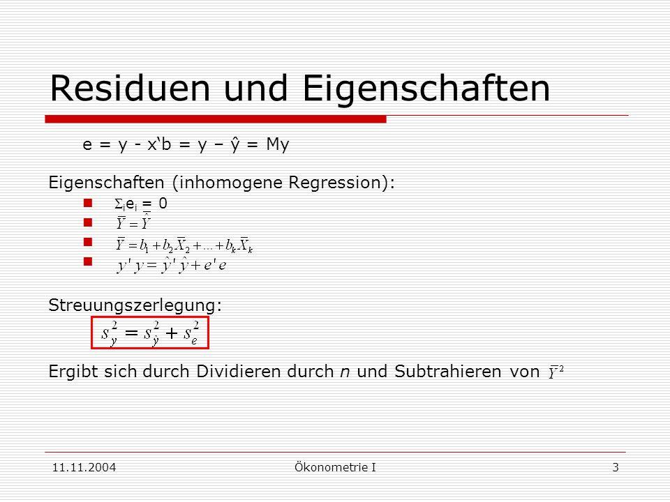 11.11.2004Ökonometrie I3 Residuen und Eigenschaften e = y - xb = y – ŷ = My Eigenschaften (inhomogene Regression): i e i = 0 Streuungszerlegung: Ergib