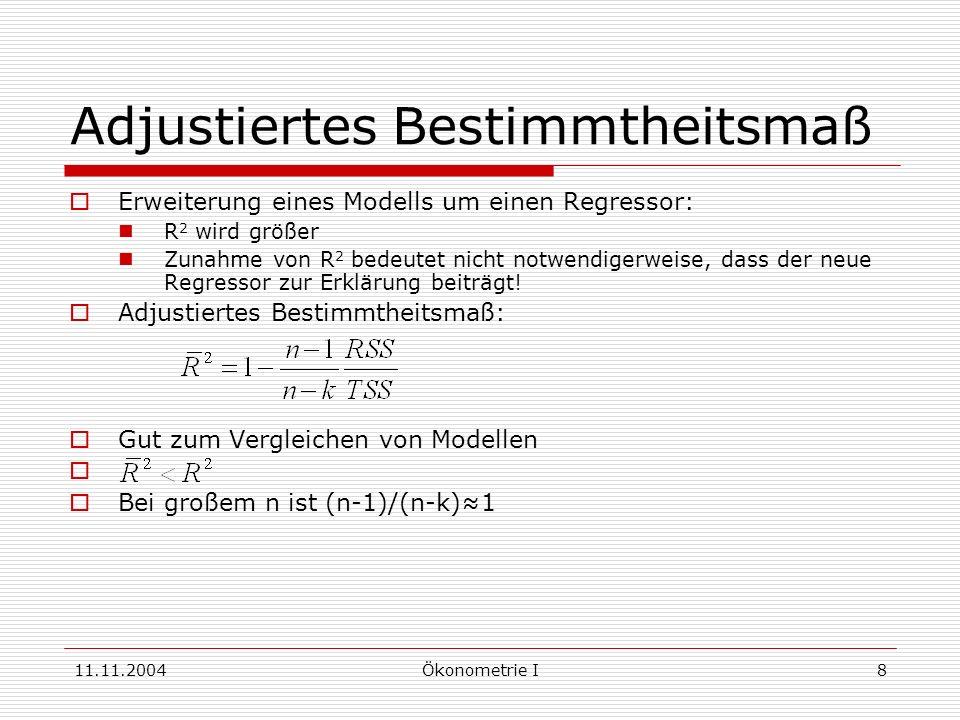 11.11.2004Ökonometrie I8 Adjustiertes Bestimmtheitsmaß Erweiterung eines Modells um einen Regressor: R 2 wird größer Zunahme von R 2 bedeutet nicht no