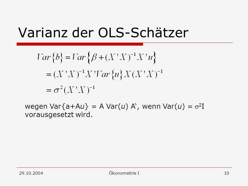 29.10.2004Ökonometrie I10 Varianz der OLS-Schätzer wegen Var{a+Au} = A Var(u) A, wenn Var(u) = 2 I vorausgesetzt wird.