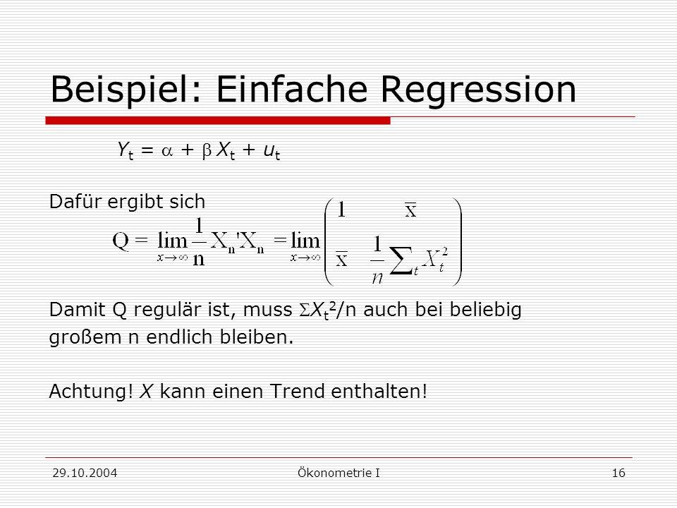 29.10.2004Ökonometrie I16 Beispiel: Einfache Regression Y t = + X t + u t Dafür ergibt sich Damit Q regulär ist, muss X t 2 /n auch bei beliebig große