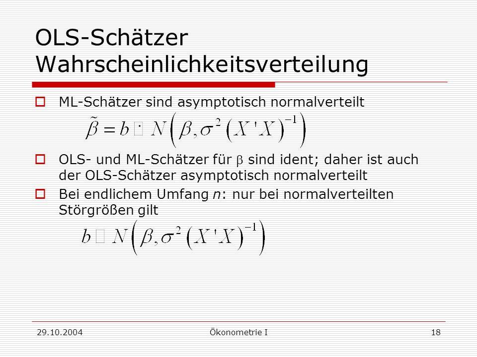 29.10.2004Ökonometrie I18 OLS-Schätzer Wahrscheinlichkeitsverteilung ML-Schätzer sind asymptotisch normalverteilt OLS- und ML-Schätzer für sind ident;