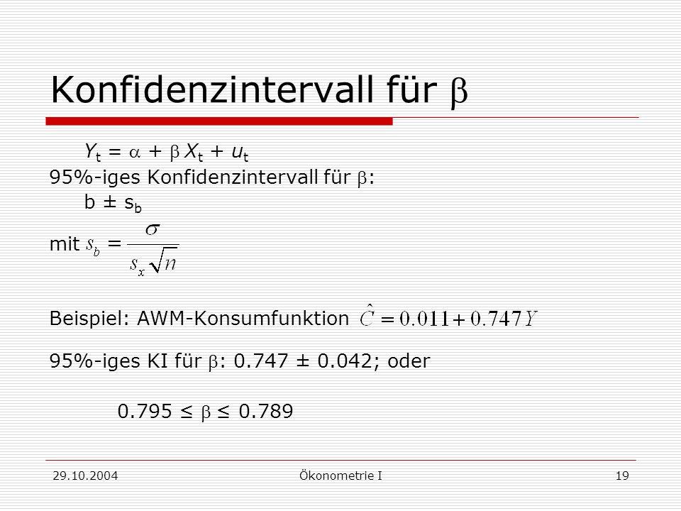 29.10.2004Ökonometrie I19 Konfidenzintervall für Y t = + X t + u t 95%-iges Konfidenzintervall für : b ± s b mit Beispiel: AWM-Konsumfunktion 95%-iges