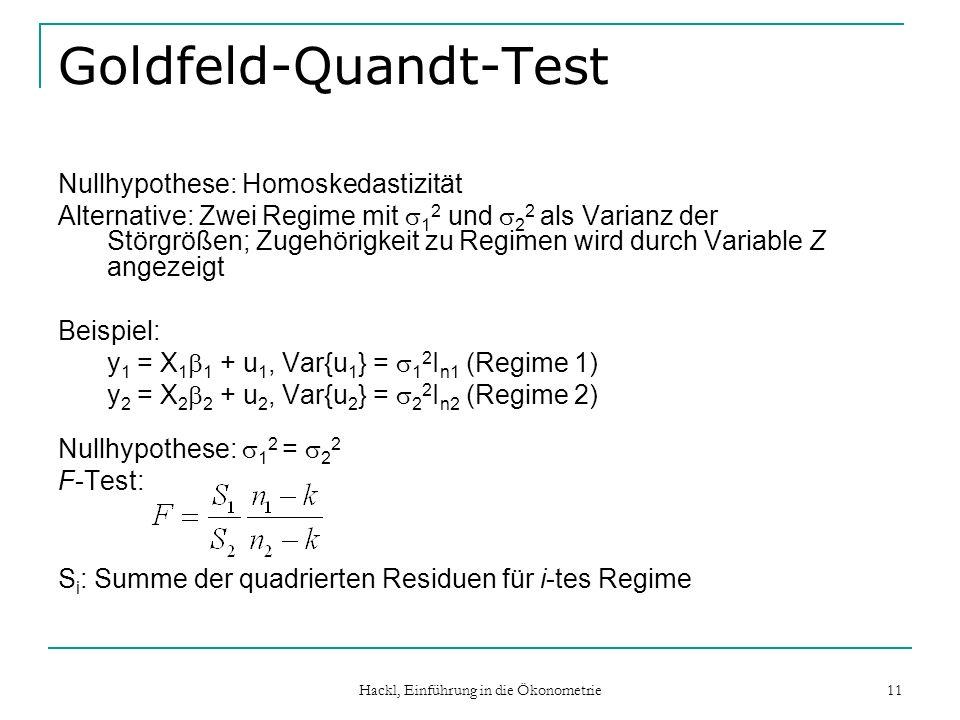 Hackl, Einführung in die Ökonometrie 11 Goldfeld-Quandt-Test Nullhypothese: Homoskedastizität Alternative: Zwei Regime mit 1 2 und 2 2 als Varianz der
