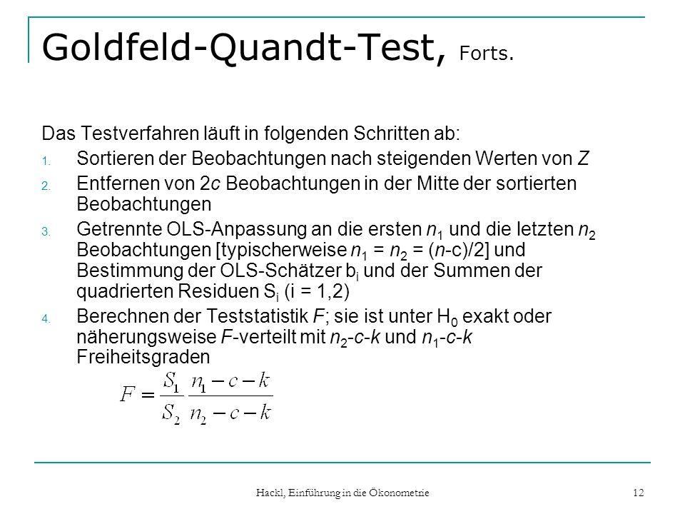 Hackl, Einführung in die Ökonometrie 12 Goldfeld-Quandt-Test, Forts. Das Testverfahren läuft in folgenden Schritten ab: 1. Sortieren der Beobachtungen
