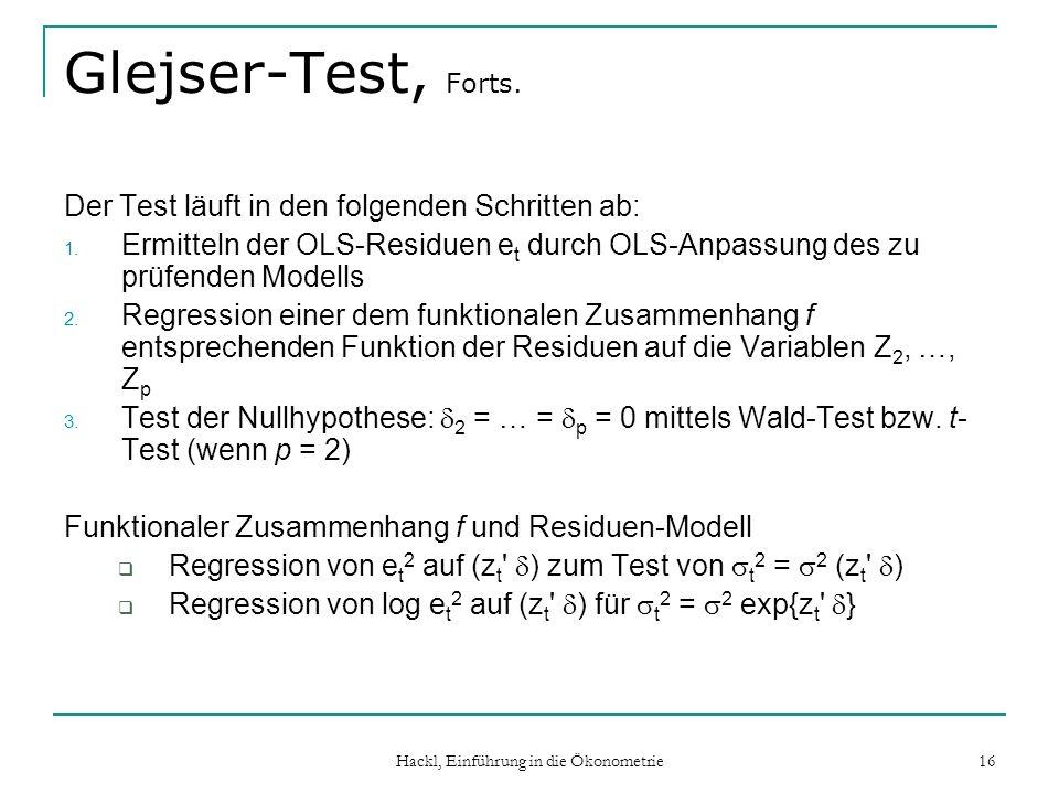 Hackl, Einführung in die Ökonometrie 16 Glejser-Test, Forts. Der Test läuft in den folgenden Schritten ab: 1. Ermitteln der OLS-Residuen e t durch OLS