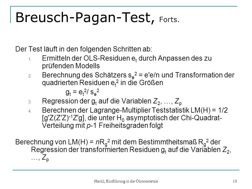 Hackl, Einführung in die Ökonometrie 18 Breusch-Pagan-Test, Forts. Der Test läuft in den folgenden Schritten ab: 1. Ermitteln der OLS-Residuen e t dur