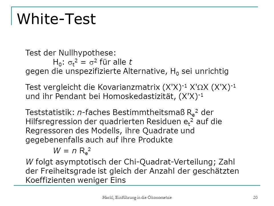 Hackl, Einführung in die Ökonometrie 20 White-Test Test der Nullhypothese: H 0 : t 2 = 2 für alle t gegen die unspezifizierte Alternative, H 0 sei unr