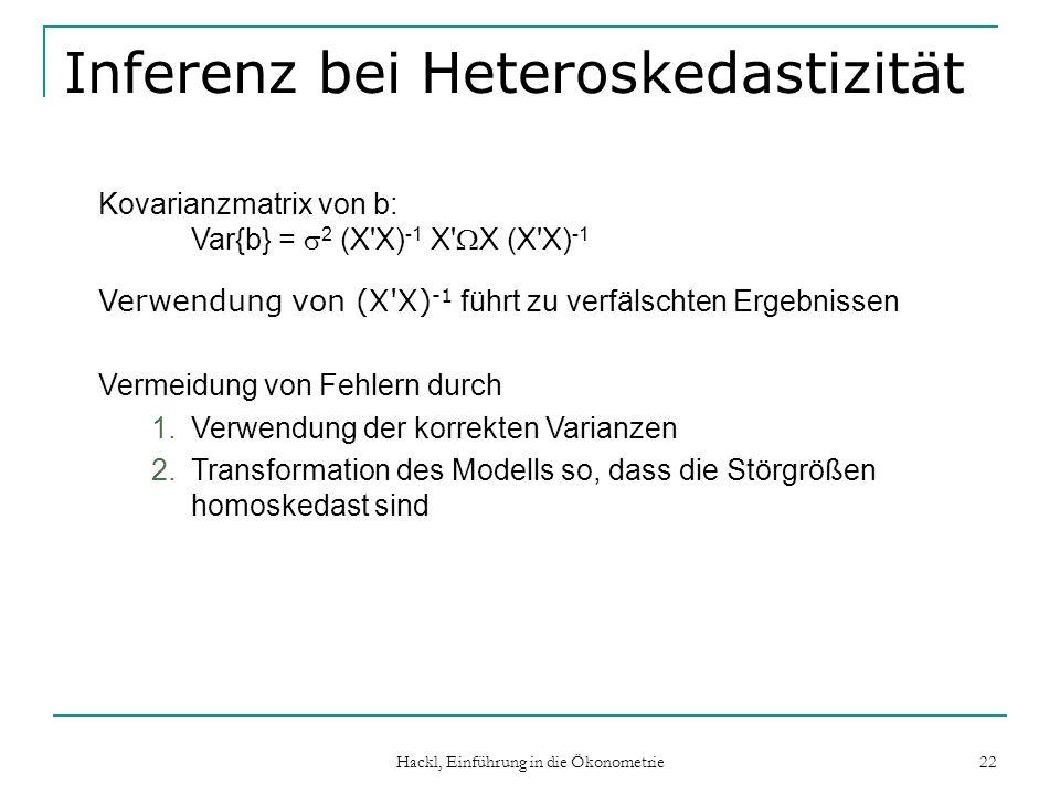 Hackl, Einführung in die Ökonometrie 22 Inferenz bei Heteroskedastizität Kovarianzmatrix von b: Var{b} = 2 (X'X) -1 X' X (X'X) -1 Verwendung von (X'X)