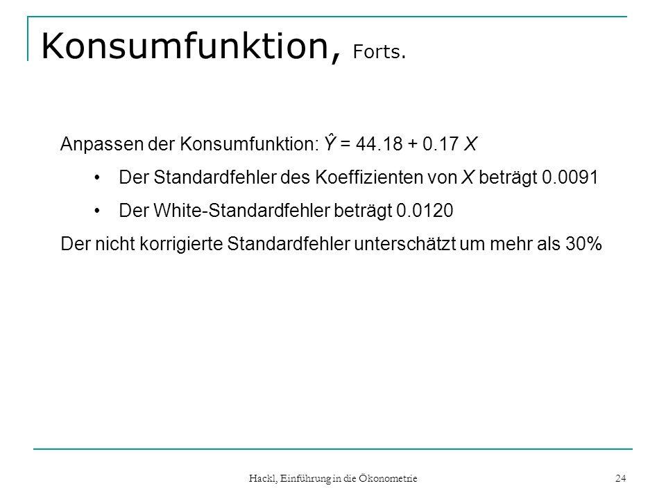 Hackl, Einführung in die Ökonometrie 24 Konsumfunktion, Forts. Anpassen der Konsumfunktion: Ŷ = 44.18 + 0.17 X Der Standardfehler des Koeffizienten vo