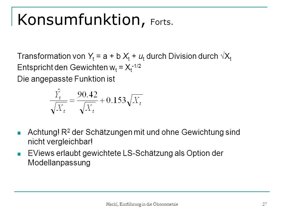 Hackl, Einführung in die Ökonometrie 27 Konsumfunktion, Forts. Transformation von Y t = a + b X t + u t durch Division durch X t Entspricht den Gewich