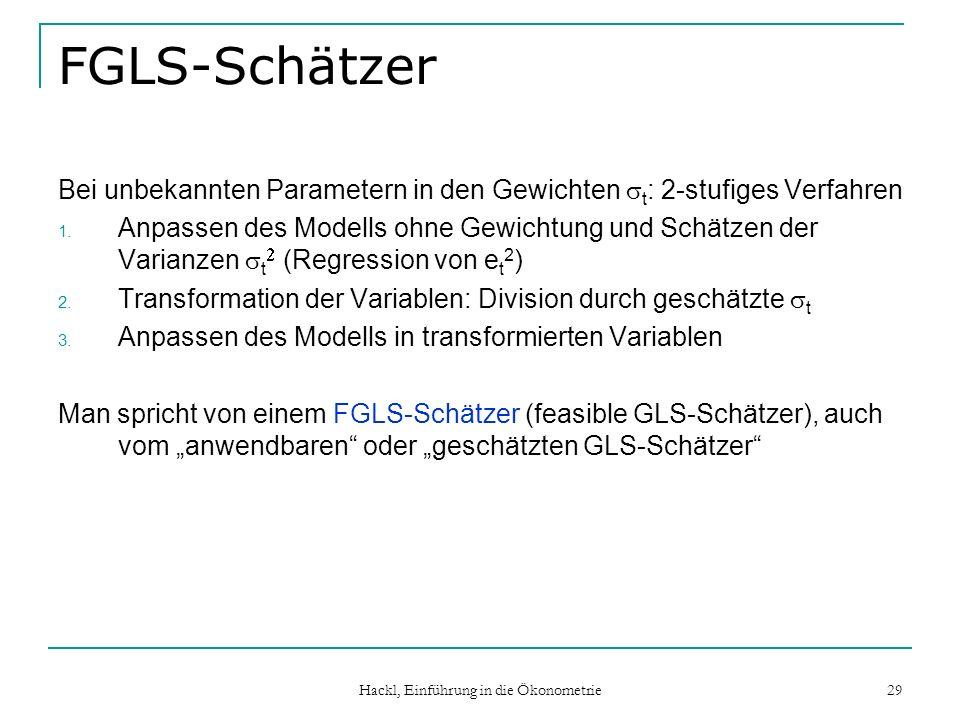 Hackl, Einführung in die Ökonometrie 29 FGLS-Schätzer Bei unbekannten Parametern in den Gewichten t : 2-stufiges Verfahren 1. Anpassen des Modells ohn