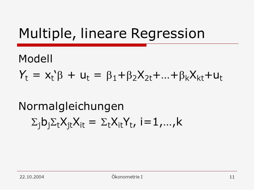 22.10.2004Ökonometrie I11 Multiple, lineare Regression Modell Y t = x t + u t = 1 + 2 X 2t +…+ k X kt +u t Normalgleichungen j b j t X jt X it = t X i