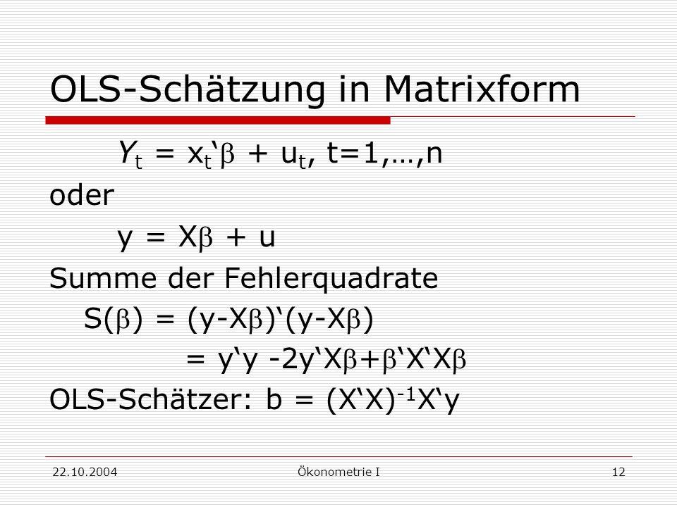 22.10.2004Ökonometrie I12 OLS-Schätzung in Matrixform Y t = x t + u t, t=1,…,n oder y = X + u Summe der Fehlerquadrate S() = (y-X)(y-X) = yy -2yX+XX O