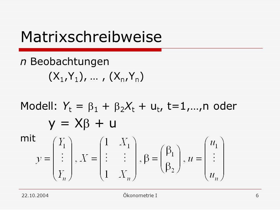22.10.2004Ökonometrie I6 Matrixschreibweise n Beobachtungen (X 1,Y 1 ), …, (X n,Y n ) Modell: Y t = 1 + 2 X t + u t, t=1,…,n oder y = X + u mit