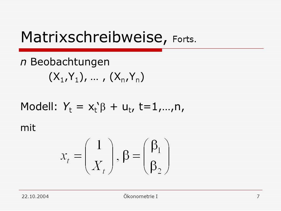 22.10.2004Ökonometrie I7 Matrixschreibweise, Forts. n Beobachtungen (X 1,Y 1 ), …, (X n,Y n ) Modell: Y t = x t + u t, t=1,…,n, mit
