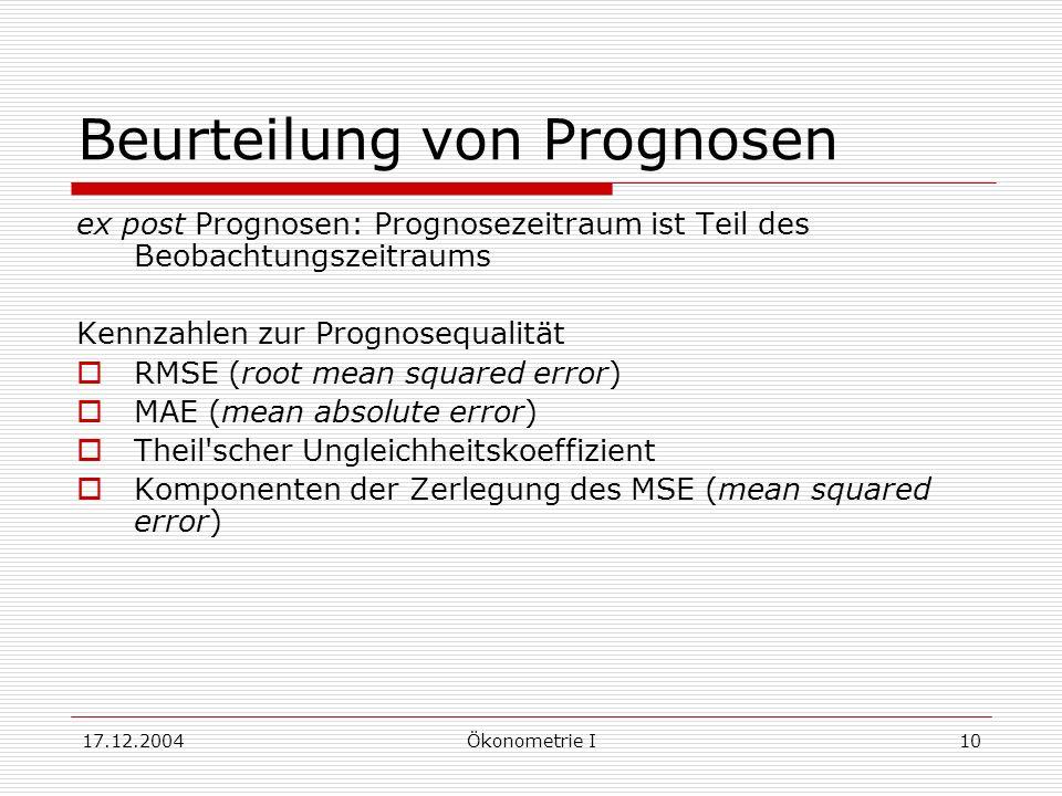 17.12.2004Ökonometrie I10 Beurteilung von Prognosen ex post Prognosen: Prognosezeitraum ist Teil des Beobachtungszeitraums Kennzahlen zur Prognosequalität RMSE (root mean squared error) MAE (mean absolute error) Theil scher Ungleichheitskoeffizient Komponenten der Zerlegung des MSE (mean squared error)