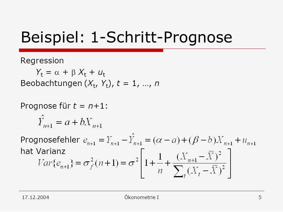 17.12.2004Ökonometrie I5 Beispiel: 1-Schritt-Prognose Regression Y t = + X t + u t Beobachtungen (X t, Y t ), t = 1, …, n Prognose für t = n+1: Prognosefehler hat Varianz