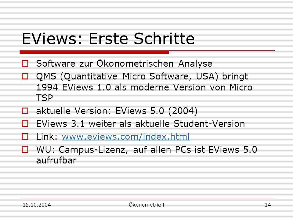 15.10.2004Ökonometrie I14 EViews: Erste Schritte Software zur Ökonometrischen Analyse QMS (Quantitative Micro Software, USA) bringt 1994 EViews 1.0 als moderne Version von Micro TSP aktuelle Version: EViews 5.0 (2004) EViews 3.1 weiter als aktuelle Student-Version Link: www.eviews.com/index.htmlwww.eviews.com/index.html WU: Campus-Lizenz, auf allen PCs ist EViews 5.0 aufrufbar
