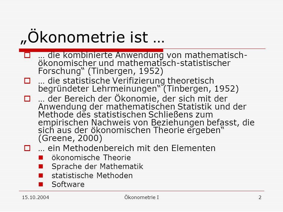 15.10.2004Ökonometrie I2 Ökonometrie ist … … die kombinierte Anwendung von mathematisch- ökonomischer und mathematisch-statistischer Forschung (Tinbergen, 1952) … die statistische Verifizierung theoretisch begründeter Lehrmeinungen (Tinbergen, 1952) … der Bereich der Ökonomie, der sich mit der Anwendung der mathematischen Statistik und der Methode des statistischen Schließens zum empirischen Nachweis von Beziehungen befasst, die sich aus der ökonomischen Theorie ergeben (Greene, 2000) … ein Methodenbereich mit den Elementen ökonomische Theorie Sprache der Mathematik statistische Methoden Software