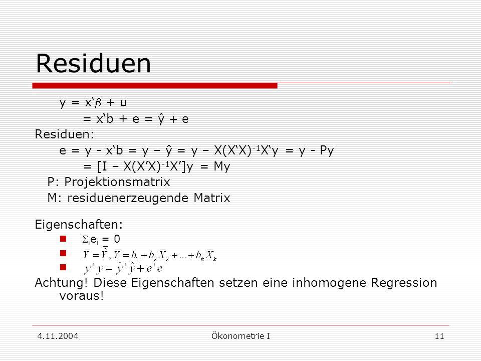 4.11.2004Ökonometrie I11 Residuen y = x + u = xb + e = ŷ + e Residuen: e = y - xb = y – ŷ = y – X(XX) -1 Xy = y - Py = [I – X(XX) -1 X]y = My P: Proje
