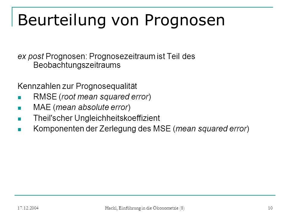 17.12.2004 Hackl, Einführung in die Ökonometrie (8) 10 Beurteilung von Prognosen ex post Prognosen: Prognosezeitraum ist Teil des Beobachtungszeitraum