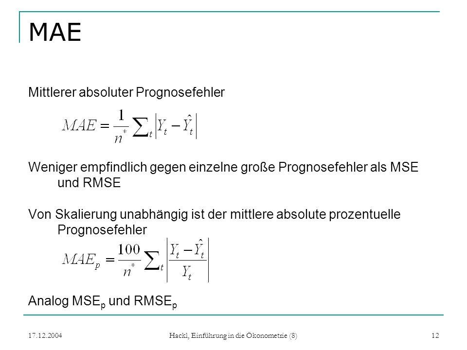17.12.2004 Hackl, Einführung in die Ökonometrie (8) 12 MAE Mittlerer absoluter Prognosefehler Weniger empfindlich gegen einzelne große Prognosefehler