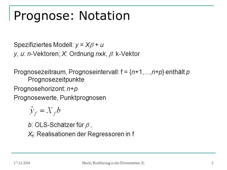17.12.2004 Hackl, Einführung in die Ökonometrie (8) 2 Prognose: Notation Spezifiziertes Modell: y = X + u y, u: n-Vektoren; X: Ordnung n x k, : k-Vekt