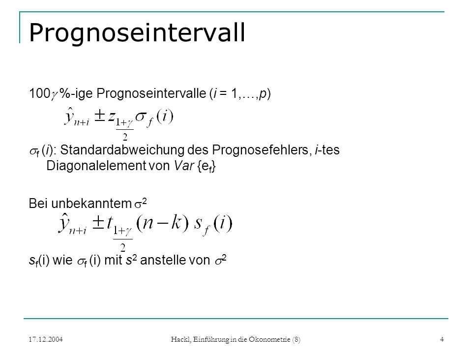 17.12.2004 Hackl, Einführung in die Ökonometrie (8) 5 Beispiel: 1-Schritt-Prognose Regression Y t = + X t + u t Beobachtungen (X t, Y t ), t = 1, …, n Prognose für t = n +1: Prognosefehler hat Varianz