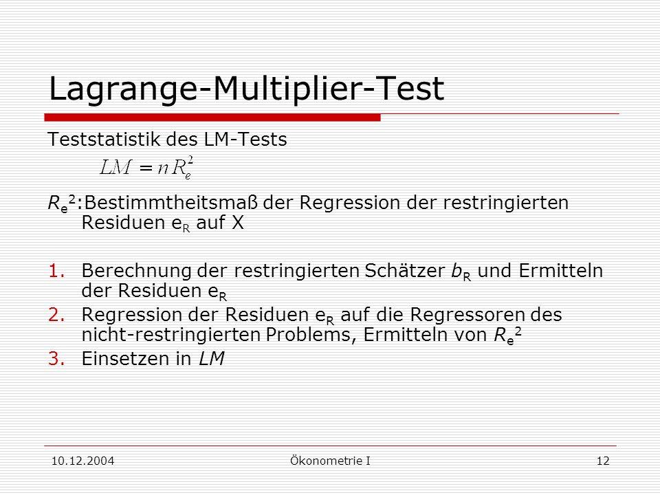 10.12.2004Ökonometrie I12 Lagrange-Multiplier-Test Teststatistik des LM-Tests R e 2 :Bestimmtheitsmaß der Regression der restringierten Residuen e R auf X 1.Berechnung der restringierten Schätzer b R und Ermitteln der Residuen e R 2.Regression der Residuen e R auf die Regressoren des nicht-restringierten Problems, Ermitteln von R e 2 3.Einsetzen in LM