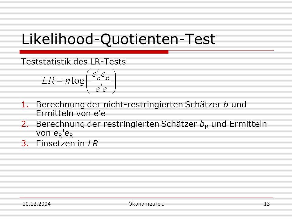 10.12.2004Ökonometrie I13 Likelihood-Quotienten-Test Teststatistik des LR-Tests 1.Berechnung der nicht-restringierten Schätzer b und Ermitteln von e e 2.Berechnung der restringierten Schätzer b R und Ermitteln von e R e R 3.Einsetzen in LR