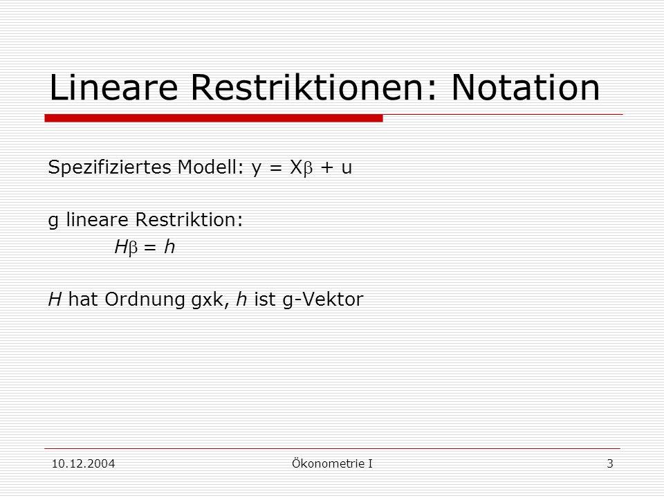 10.12.2004Ökonometrie I4 Restringierte Schätzer Schätzmethoden, die Restriktionen berücksichtigen: 1.Substitutionsmethode: Berücksichtigen der Restriktionen durch Eliminieren von Regressionskoeffizienten 2.Lagrange-Methode: Erweitern der Summe der Fehlerquadrate zur Lagrange-Funktion, Minimieren der Lagrange-Funktion Wie können wir überprüfen, ob eine vermutete Restriktion auch tatsächlich zutrifft?
