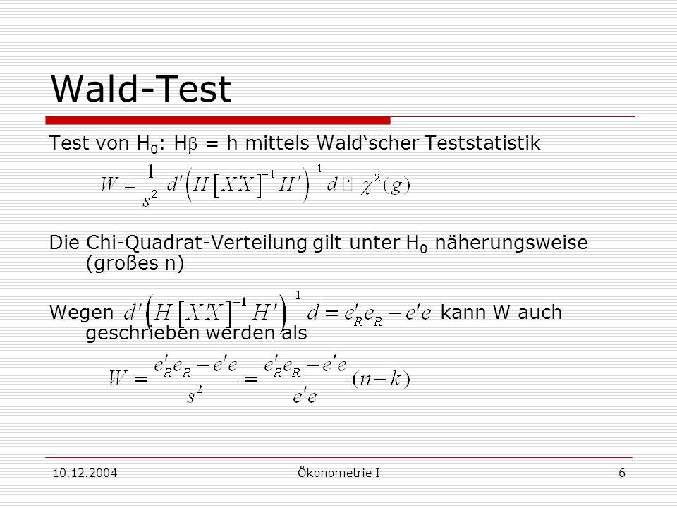 10.12.2004Ökonometrie I6 Wald-Test Test von H 0 : H = h mittels Waldscher Teststatistik Die Chi-Quadrat-Verteilung gilt unter H 0 näherungsweise (großes n) Wegen kann W auch geschrieben werden als