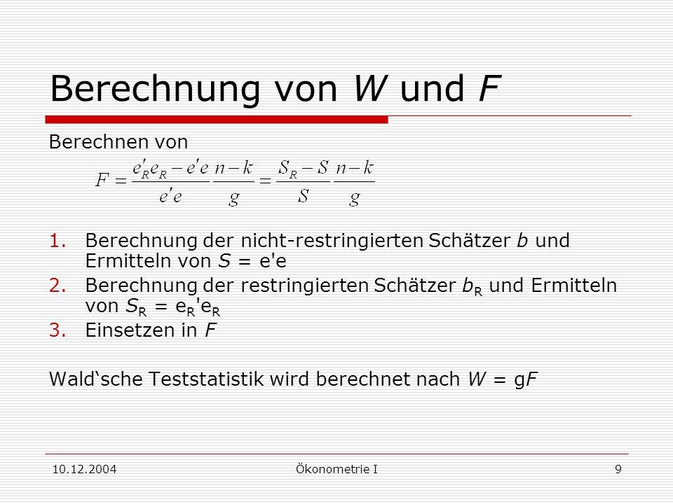 10.12.2004Ökonometrie I9 Berechnung von W und F Berechnen von 1.Berechnung der nicht-restringierten Schätzer b und Ermitteln von S = e e 2.Berechnung der restringierten Schätzer b R und Ermitteln von S R = e R e R 3.Einsetzen in F Waldsche Teststatistik wird berechnet nach W = gF