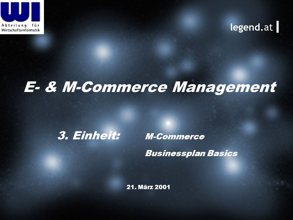 E- & M-Commerce Management 21. März 2001 legend.at 3. Einheit: M-Commerce Businessplan Basics