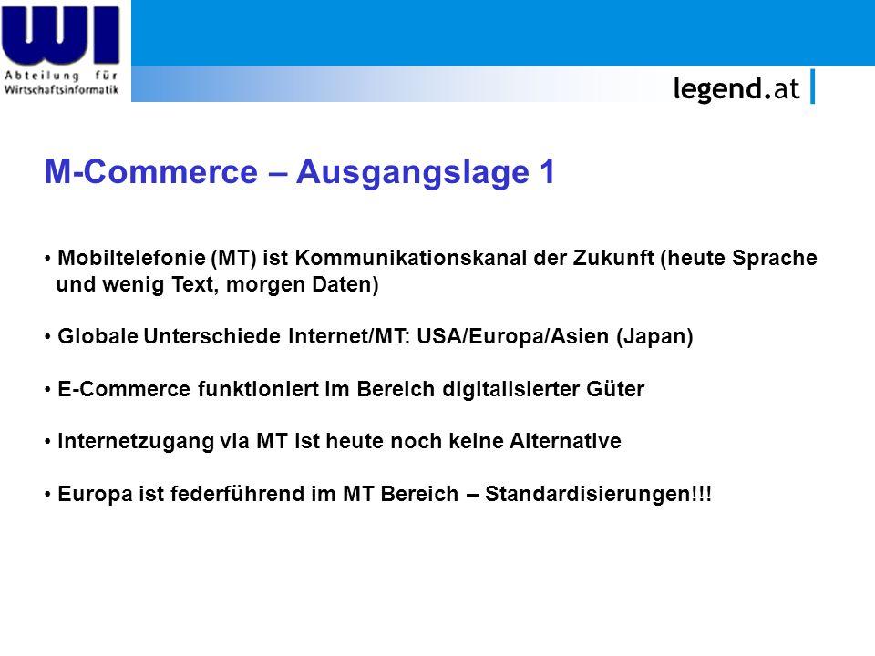 legend.at M-Commerce – Ausgangslage 1 Mobiltelefonie (MT) ist Kommunikationskanal der Zukunft (heute Sprache und wenig Text, morgen Daten) Globale Unterschiede Internet/MT: USA/Europa/Asien (Japan) E-Commerce funktioniert im Bereich digitalisierter Güter Internetzugang via MT ist heute noch keine Alternative Europa ist federführend im MT Bereich – Standardisierungen!!!