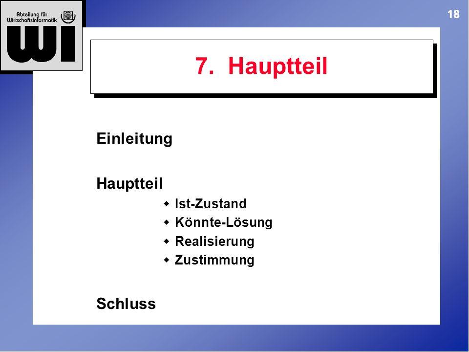 18 7. Hauptteil Einleitung Hauptteil Ist-Zustand Könnte-Lösung Realisierung Zustimmung Schluss