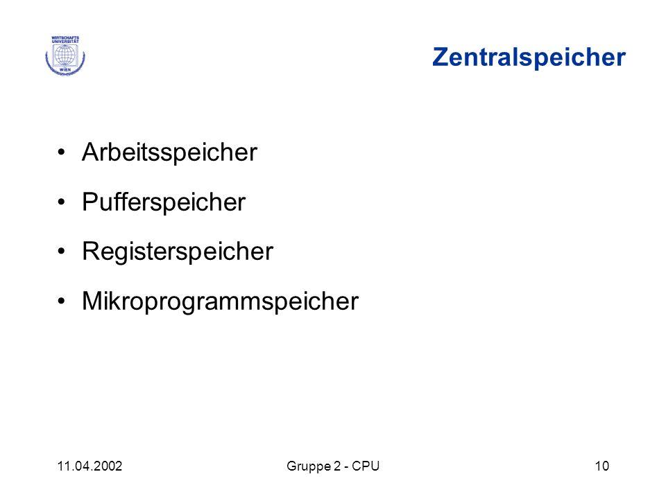 11.04.2002Gruppe 2 - CPU10 Zentralspeicher Arbeitsspeicher Pufferspeicher Registerspeicher Mikroprogrammspeicher