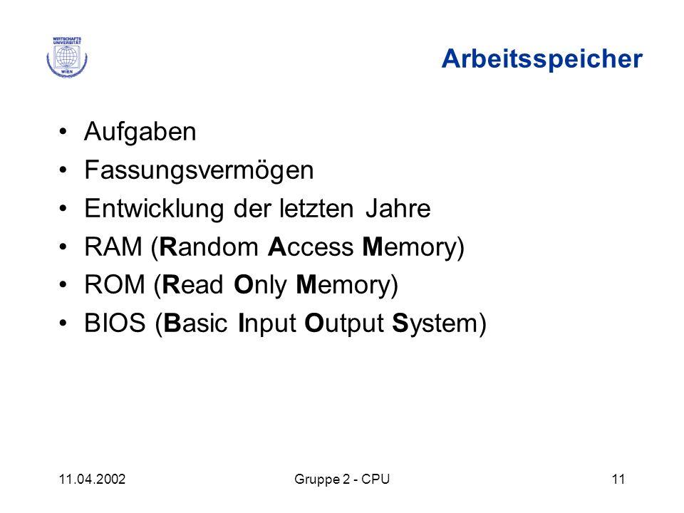 11.04.2002Gruppe 2 - CPU11 Arbeitsspeicher Aufgaben Fassungsvermögen Entwicklung der letzten Jahre RAM (Random Access Memory) ROM (Read Only Memory) B