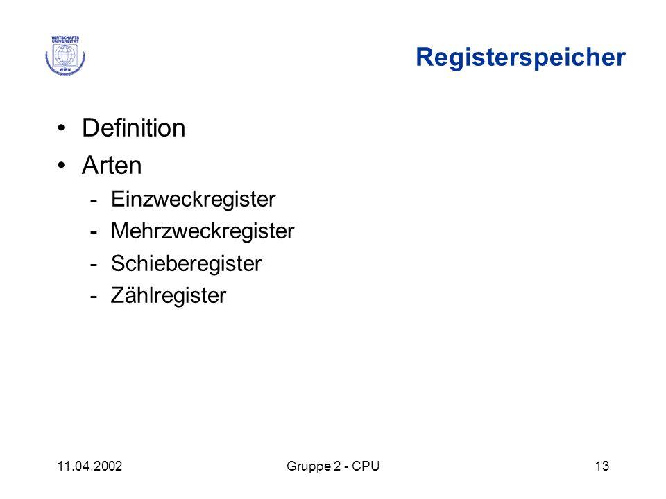 11.04.2002Gruppe 2 - CPU13 Registerspeicher Definition Arten -Einzweckregister -Mehrzweckregister -Schieberegister -Zählregister
