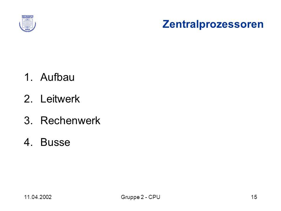11.04.2002Gruppe 2 - CPU15 Zentralprozessoren 1.Aufbau 2.Leitwerk 3.Rechenwerk 4.Busse