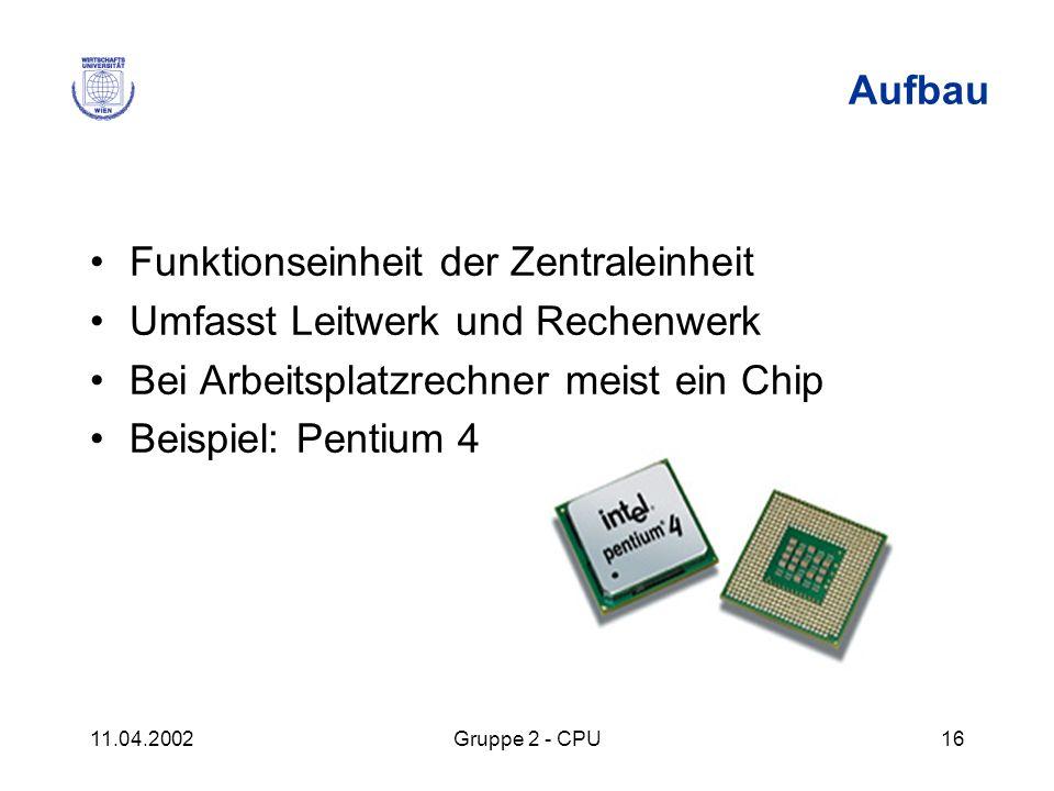 11.04.2002Gruppe 2 - CPU16 Aufbau Funktionseinheit der Zentraleinheit Umfasst Leitwerk und Rechenwerk Bei Arbeitsplatzrechner meist ein Chip Beispiel: