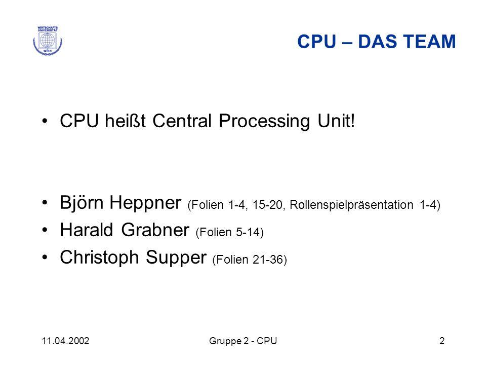 11.04.2002Gruppe 2 - CPU2 CPU – DAS TEAM CPU heißt Central Processing Unit! Björn Heppner (Folien 1-4, 15-20, Rollenspielpräsentation 1-4) Harald Grab
