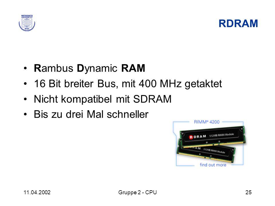 11.04.2002Gruppe 2 - CPU25 RDRAM Rambus Dynamic RAM 16 Bit breiter Bus, mit 400 MHz getaktet Nicht kompatibel mit SDRAM Bis zu drei Mal schneller