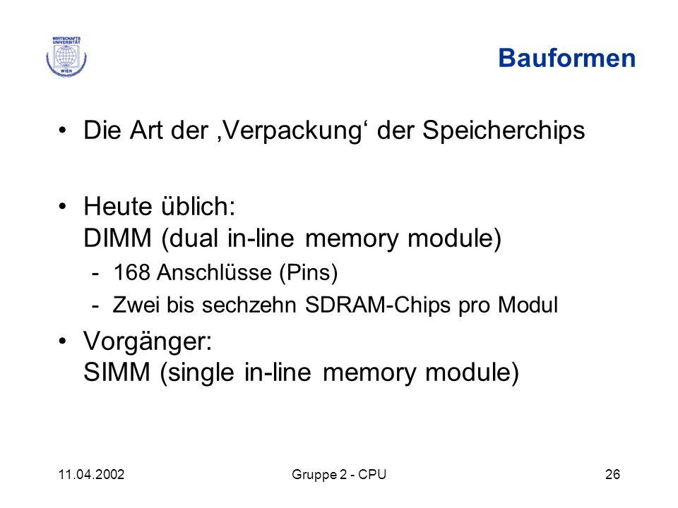 11.04.2002Gruppe 2 - CPU26 Bauformen Die Art der Verpackung der Speicherchips Heute üblich: DIMM (dual in-line memory module) -168 Anschlüsse (Pins) -