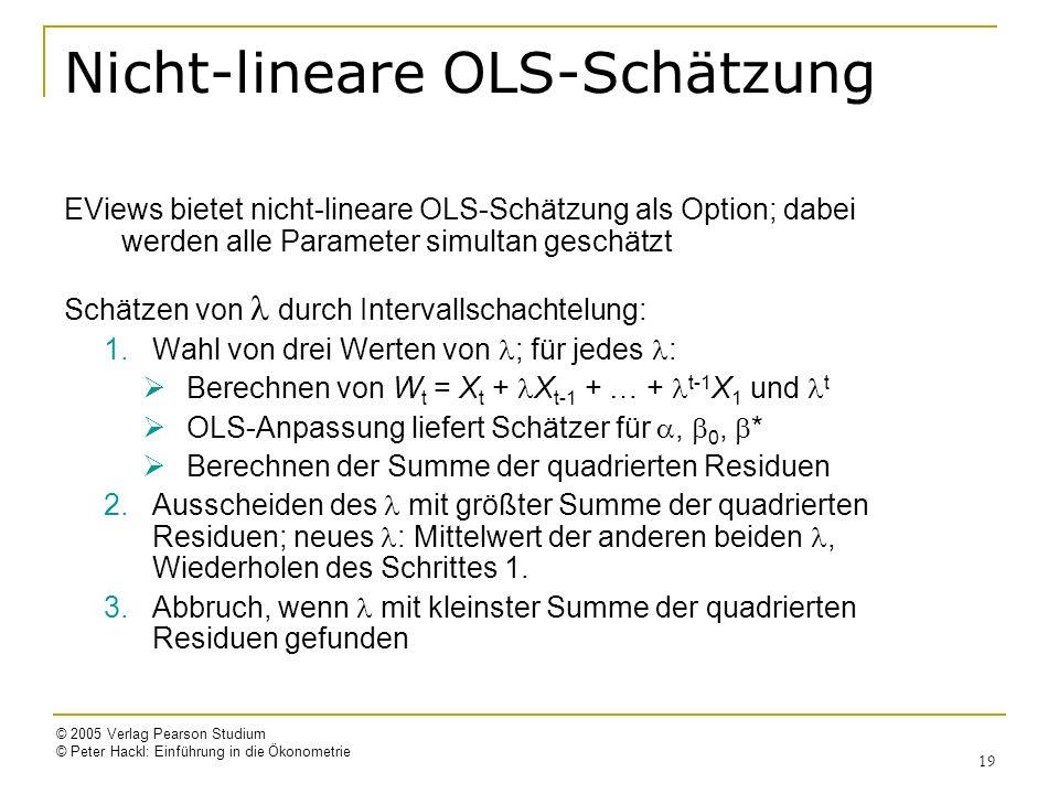 © 2005 Verlag Pearson Studium © Peter Hackl: Einführung in die Ökonometrie 19 Nicht-lineare OLS-Schätzung EViews bietet nicht-lineare OLS-Schätzung als Option; dabei werden alle Parameter simultan geschätzt Schätzen von durch Intervallschachtelung: 1.Wahl von drei Werten von ; für jedes : Berechnen von W t = X t + X t-1 + … + t-1 X 1 und t OLS-Anpassung liefert Schätzer für, 0, * Berechnen der Summe der quadrierten Residuen 2.Ausscheiden des mit größter Summe der quadrierten Residuen; neues : Mittelwert der anderen beiden, Wiederholen des Schrittes 1.