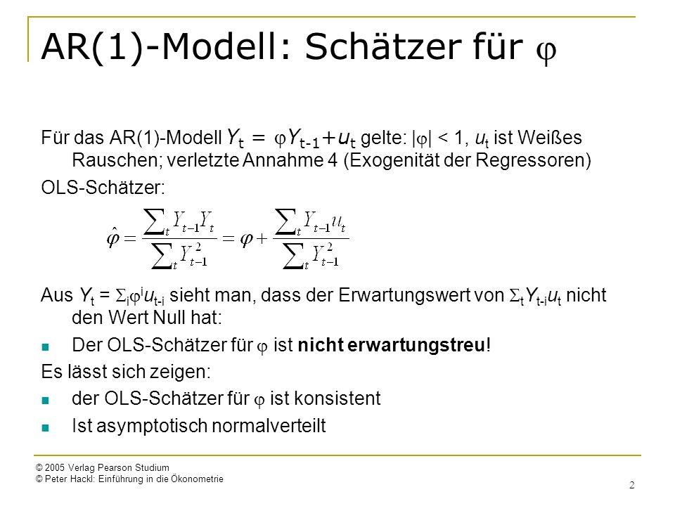 © 2005 Verlag Pearson Studium © Peter Hackl: Einführung in die Ökonometrie 2 AR(1)-Modell: Schätzer für Für das AR(1)-Modell Y t = Y t-1 +u t gelte: | | < 1, u t ist Weißes Rauschen; verletzte Annahme 4 (Exogenität der Regressoren) OLS-Schätzer: Aus Y t = i i u t-i sieht man, dass der Erwartungswert von t Y t-i u t nicht den Wert Null hat: Der OLS-Schätzer für ist nicht erwartungstreu.