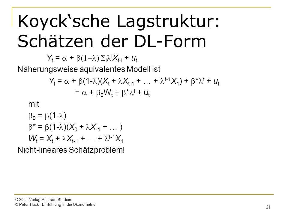 © 2005 Verlag Pearson Studium © Peter Hackl: Einführung in die Ökonometrie 21 Koycksche Lagstruktur: Schätzen der DL-Form Y t = + i i X t-i + u t Näherungsweise äquivalentes Modell ist Y t = + (1- )(X t + X t-1 + … + t-1 X 1 ) + * t + u t = + 0 W t + * t + u t mit 0 = (1- ) * = (1- )(X 0 + X -1 + … ) W t = X t + X t-1 + … + t-1 X 1 Nicht-lineares Schätzproblem!
