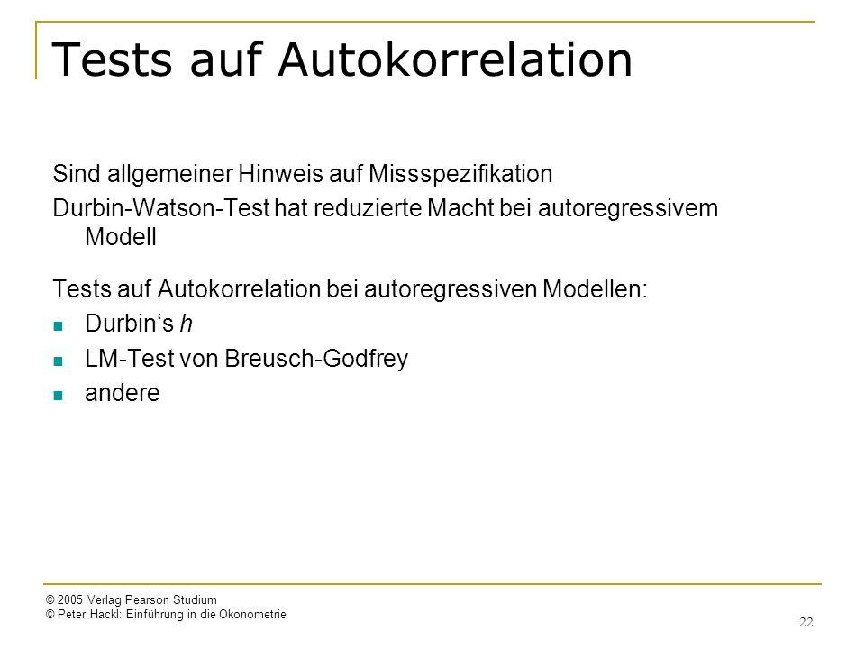© 2005 Verlag Pearson Studium © Peter Hackl: Einführung in die Ökonometrie 22 Tests auf Autokorrelation Sind allgemeiner Hinweis auf Missspezifikation Durbin-Watson-Test hat reduzierte Macht bei autoregressivem Modell Tests auf Autokorrelation bei autoregressiven Modellen: Durbins h LM-Test von Breusch-Godfrey andere